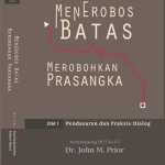 MENEROBOS BATAS MEROBOHKAN PRASANGKA  Jilid 1- Pendasaran dan Praksis Dialog